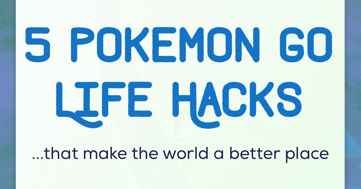 5 Pokemon Go Life Hacks (that make the world a better place)