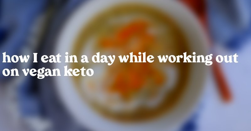 How I Eat in a Day While Working Out on Vegan Keto